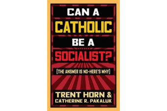 Can a Catholic Be a Socialist?: The Answer Is No - Here's Why
