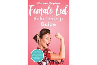 Female Led Relationship Guide: How to Be a Femdom and Have the Perfect Female Domination Domestic Discipline Marriage or Relationship
