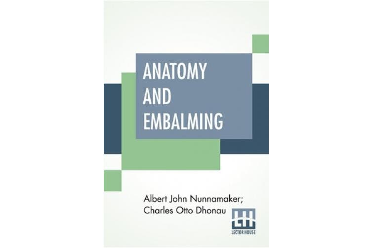 Anatomy And Embalming: A Treatise On The Science And Art Of Embalming, The Latest And Most Successful Methods Of Treatment