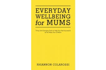 Everyday Wellbeing for Mums: Thirty Life-Changing Tools to Help You Feel Successful as You Raise Your Children