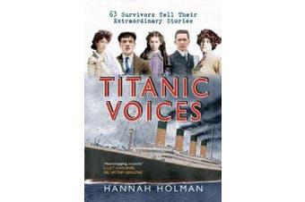 Titanic Voices: 63 Survivors Tell Their Extraordinary Stories