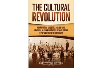 The Cultural Revolution: A Captivating Guide to a Decade-Long Upheaval in China Unleashed by Mao Zedong to Preserve Chinese Communism