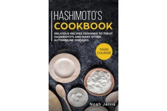 Hashimoto's Cookbook: MAIN COURSE - Delicious Recipes Designed to Treat Hashimoto's and Many Other Autoimmune Diseases(AIP and Thyroid Effective Approach)