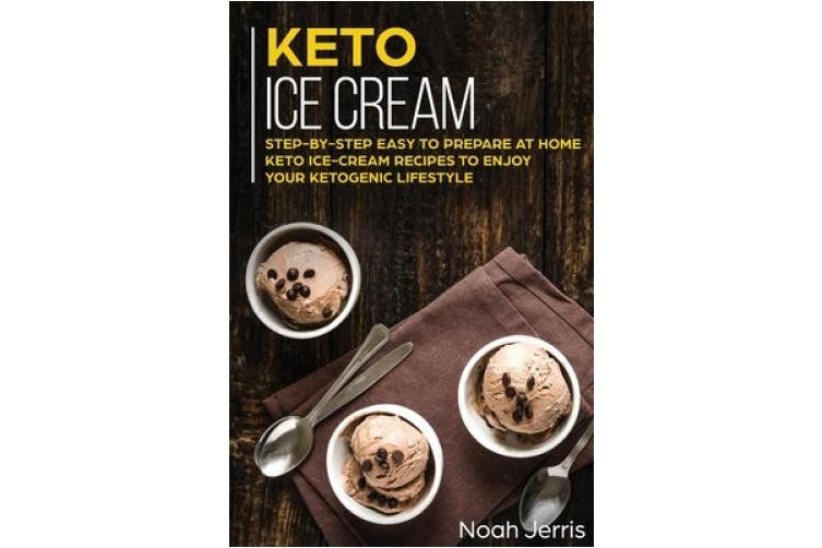 Keto Ice Cream: Step-By-step Easy to Prepare at Home Keto Ice-cream Recipes to Enjoy Your Ketogenic Lifestyle