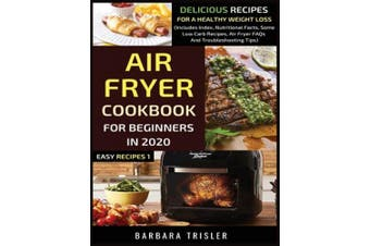 Air Fryer Cookbook For Beginners In 2020: Delicious Recipes For A Healthy Weight Loss (Includes Index, Nutritional Facts, Some Low Carb Recipes, Air Fryer FAQs And Troubleshooting Tips) (Easy Recipes)