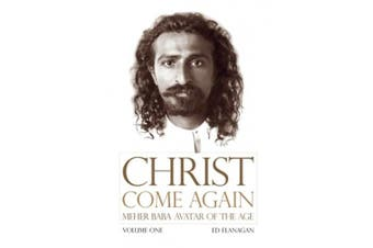 Christ Come Again Volume One: Meher Baba, Avatar of the Age