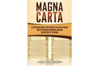 Magna Carta: A Captivating Guide to the History of the Great Charter and its Influence on Medieval England and the Rest of the World