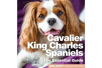 Cavalier King Charles Spaniels: The Essential Guide