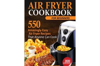 Air Fryer Cookbook For Beginners: 550 Amazingly Easy Air Fryer Recipes That Anyone Can Cook
