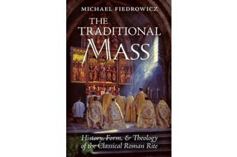 The Traditional Mass: History, Form, and Theology of the Classical Roman Rite