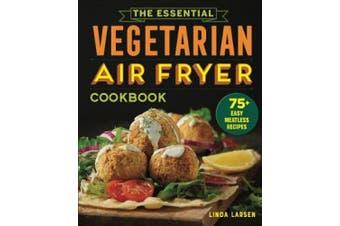 The Essential Vegetarian Air Fryer Cookbook: 75+ Easy Meatless Recipes