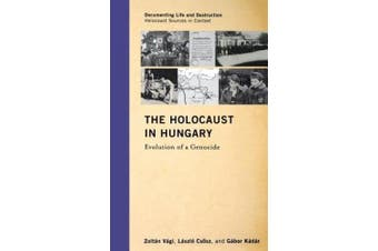 The Holocaust in Hungary: Evolution of a Genocide (Documenting Life and Destruction: Holocaust Sources in Context)