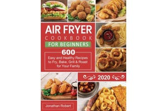 Air Fryer Cookbook for Beginners 2020: 600 Easy and Healthy Recipes to Fry, Bake, Grill & Roast for Your Family