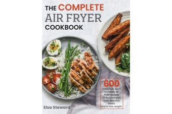 The Complete Air Fryer Cookbook: 600 Amazingly Quick and Easy Air Fryer Recipes to Fry, Roast and Bake Delicious Meals and to Loose Weight