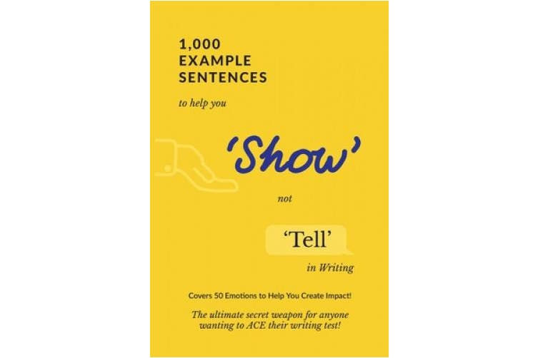 1,000 Example Sentences to Help You 'Show' Not 'Tell' in Writing: Covers 50 Emotions to Help You Create Impact! The Ultimate Secret Weapon for Anyone Wanting to ACE their Writing Test!