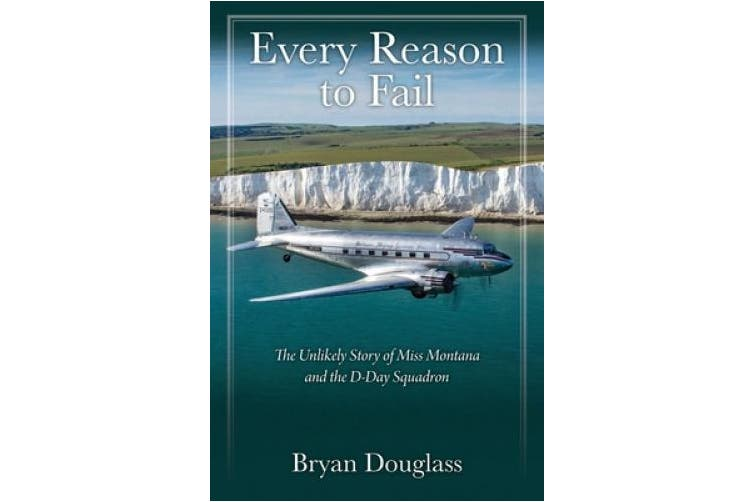 Every Reason to Fail: The Unlikely Story of Miss Montana and the D-Day Squadron