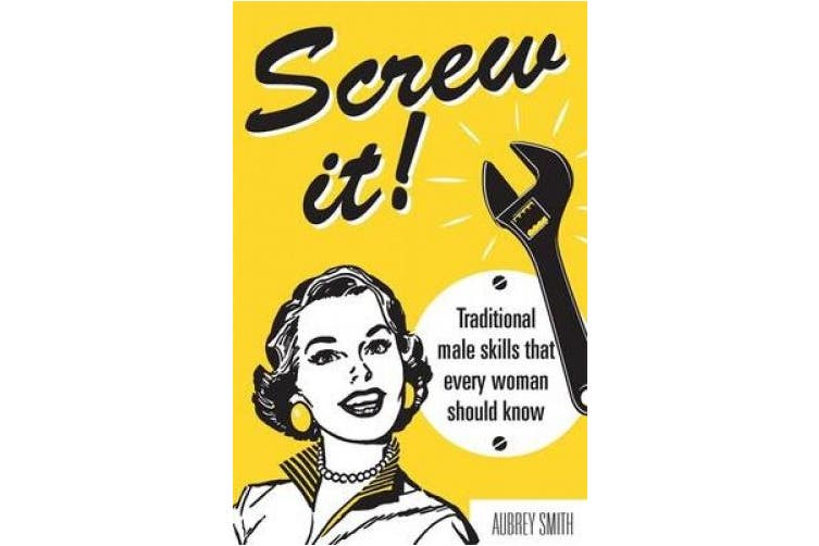 Screw It!: Traditional Male Skills That Every Woman Should Know