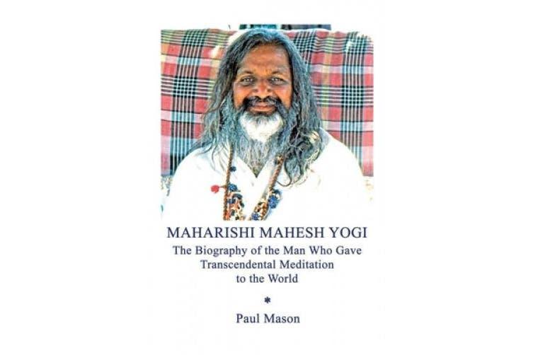 Maharishi Mahesh Yogi: The Biography of the Man Who Gave Transcendental Meditation to the World