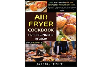 Air Fryer Cookbook For Beginners In 2020: Easy, Healthy And Delicious Recipes For A Nourishing Meal (Includes Index, Some Low Carb Recipes, Air Fryer FAQs And Troubleshooting Tips) (Quick Recipes)