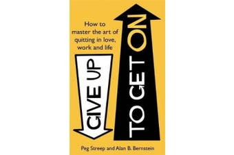 Give Up to Get On: How to master the art of quitting in love, work and life