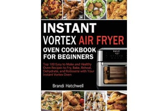 Instant Vortex Air Fryer Oven Cookbook for Beginners: Top 100 Easy to Make and Healthy Oven Recipes to Fry, Bake, Reheat, Dehydrate, and Rotisserie with Your Instant Vortex