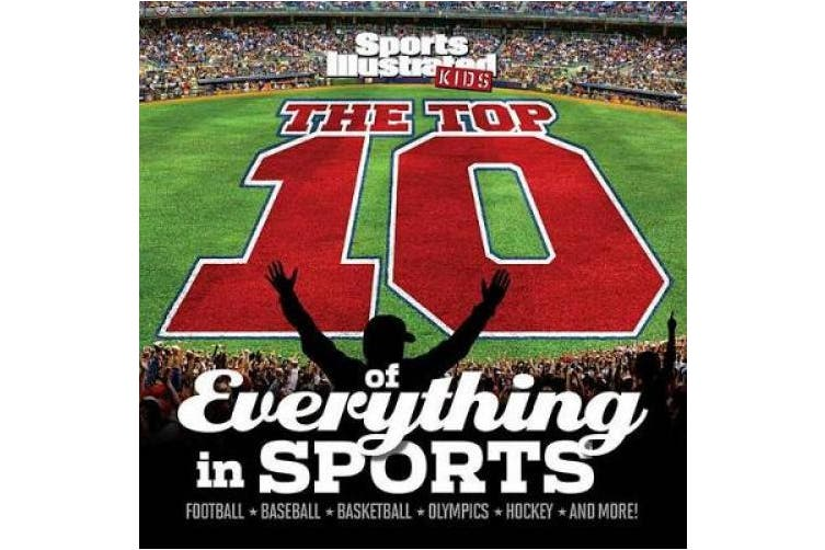 The Top 10 of Everything in Sports,: Football, Baseball, Basketball, Olympics, Hockey and More!
