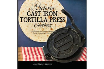 My Victoria Cast Iron Tortilla Press Cookbook (Ed 2): 101 Surprisingly Delicious Homemade Tortilla Recipes with Instructions (Victoria Cast Iron Tortilla Press Recipes) (Victoria Cast Iron Tortilla Press Recipes (Book 1))