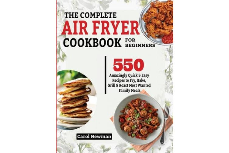 The Complete Air Fryer Cookbook for Beginners: 550 Amazingly Quick & Easy Recipes to Fry, Bake, Grill & Roast Most Wanted Family Meals