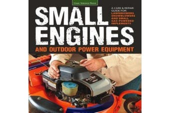 Small Engines & Outdoor Power Equipment  : A Care & Repair Guide: Lawnmowers * Chainsaws * Snowblowers * 2-Stroke and 4-Stroke