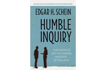 Humble Inquiry; The Gentle Art of Asking Instead of Telling: The Gentle Art of Asking Instead of Telling