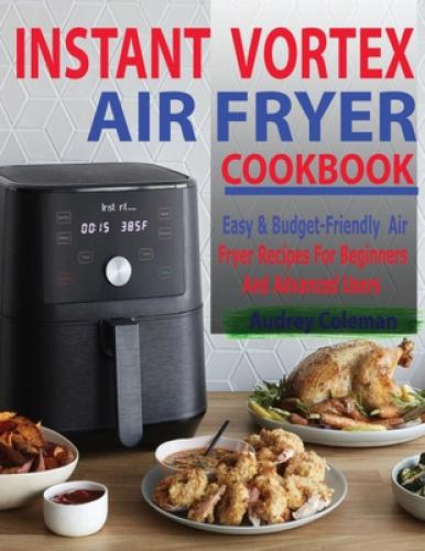 """Instant Vortex Air Fryer Cookbook: Easy & Budget-Friendly Air Fryer Recipes For Beginners & Advanced Users Enjoy Easy and Budget-Friendly Instant Vortex Air Fryer Recipes – The Easy Way!Improve your culinary skills to impress your family, friends and guest with delicious air fryer recipes. With the """"Instant Vortex Air Fryer Cookbook"""" as your guide, you'll make the best fried foods without breaking a sweat. As a fried favorite, you'll maximize the full potentials of your air fryer to cook tasty and delicious recipes! The Air Fryer serves as a healthy, yet delicious alternative to cooking your favorite fried foods and dishes. The Instant Vortex Air Fryer Cookbook will teach you everything you need to know about the air fryer like: What is Instant Vortex Plus Air Fryer?How Instant Vortex Plus Air Fryer Works?Instant Vortex Functions & Buttons Benefits of Using Vortex Air FryerCleaning & MaintenanceTroubleshooting TipsIt offers plenty of content in the following categories: Breakfast & BrunchPoultryBeef & Pork Vegan & VegetablesFish & SeafoodSnacks & AppetizersDessertsThe Instant Vortex Air Fryer Cookbook will take care of your scarce cooking time and expose you to more easy and tasty ways of living a healthier lifestyle.Use this cookbook to make EVERY meal, ANY day of the week!Get a copy of this great Instant Vortex Air Fryer Cookbook and enjoy your life once and for all. Grab Your Copy Now! Tags: instant vortex plus cookbook;instant vortex pro cookbook;instant vortex air fryer cookbook;instant vortex cookbook;instant vortex air fryer oven cookbook;instant pot vortex air fryer;instant vortex air fryer cookbook for beginners;instant vortex air fryer recipes;uk"""