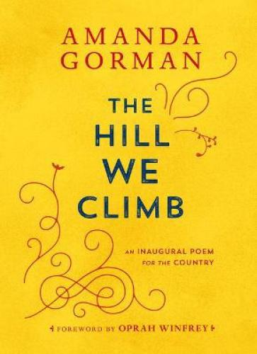"""The Hill We Climb: An Inaugural Poem for the Country Amanda Gorman's powerful and historic poem """"The Hill We Climb,"""" read at President Joe Biden's inauguration, is now available as a collectible gift edition. """"Stunning."""" —CNN  """"Dynamic."""" —NPR """"Deeply rousing and uplifting."""" —Vogue  On January 20, 2021, Amanda Gorman became the sixth and youngest poet to deliver a poetry reading at a presidential inauguration. Taking the stage after the 46th president of the United States, Joe Biden, Gorman captivated the nation and brought hope to viewers around the globe. Her poem """"The Hill We Climb: An Inaugural Poem for the Country"""" can now be cherished in this special gift edition. Including an enduring foreword by Oprah Winfrey, this keepsake celebrates the promise of America and affirms the power of poetry.  About the Author Amanda Gorman is the youngest presidential inaugural poet in US history. She is a committed advocate for the environment, racial equality, and gender justice. Amanda's activism and poetry have been featured on The Today Show, PBS Kids, and CBS This Morning, and in The New York Times, Vogue, Essence, and O, The Oprah Magazine. In 2017, Urban Word named her the first-ever National Youth Poet Laureate of the United States. After graduating cum laude from Harvard University, she now lives in her hometown of Los Angeles. The special edition of her inaugural poem, """"The Hill We Climb,"""" will be published in March 2021. Her debut picture book, Change Sings, and the breakout poetry collection The Hill We Climb and Other Poems will be published in September 2021."""