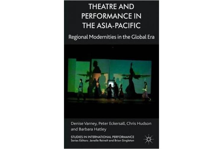 Theatre and Performance in the Asia-Pacific: Regional Modernities in the Global Era (Studies in International Performance)