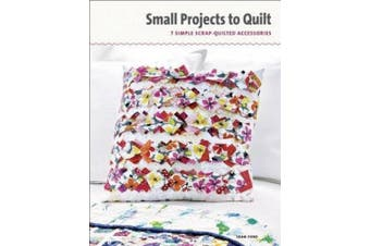 Small Projects to Quilt: Stitch a Tote, Pillows & 5 Other Scrap-Quilted Accessories