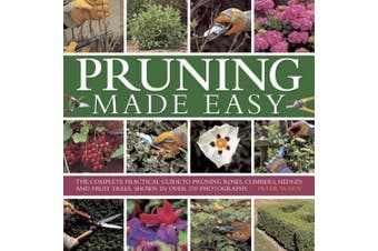 Pruning Made Easy: The Complete Practical Guide to Pruning Roses, Climbers, Hedges and Fruit Trees, Shown in Over 370 Photographs