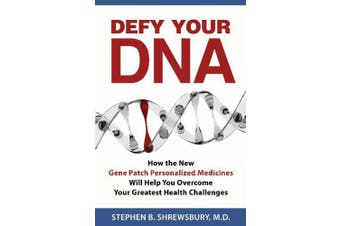 Defy Your DNA: How the  New Personalized Gene Patch Medicines Will Help You Overcome Your Greatest Health Challenges