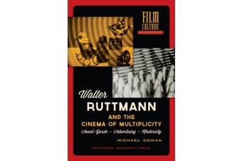 Walter Ruttmann and the Cinema of Multiplicity: Avant-Garde Film - Advertising - Modernity (Film Culture in Transition)