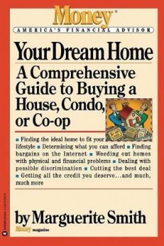 """Your Dream Home: A Comprehensive Guide to Buying a House, Condo, or Co-Op The experts at """"Money"""" magazine offer sound advice on everything involved in buying a house, condo, or co-op in this clear, concise guide. This book helps consumers construct a winning game plan when purchasing a home that's also a financial investment."""