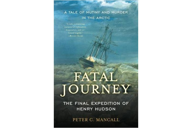 Fatal Journey: The Final Expedition of Henry Hudson--A Tale of Mutiny and Murder in the Arctic