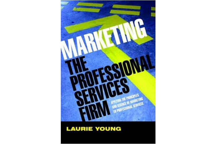 Marketing the Professional Services Firm: Applying the Principles and the Science of Marketing to the Professions