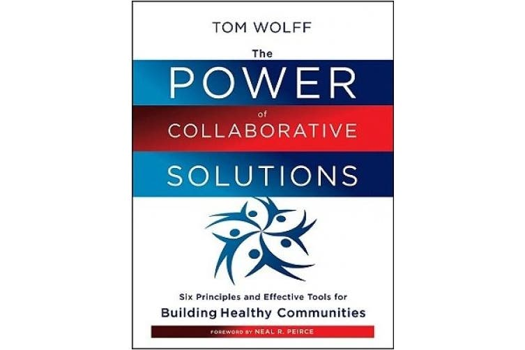 The Power of Collaborative Solutions: Six Principles and Effective Tools for Building Healthy Communities