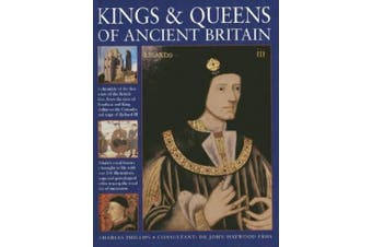 Kings & Queens of Ancient Britain: A Magnificent Chronicle of the First Rulers of the British Isles, from the Time of Boudicca and King Arthur to the Wars of the Roses, the Crusades and the Reign of Richard III