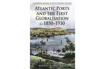 Atlantic Ports and the First Globalisation c. 1850-1930 (Cambridge Imperial and Post-Colonial Studies Series)