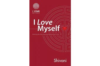 I Love Myself: Nurturing the Most Important Relationship in Life