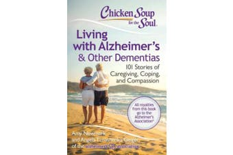 Chicken Soup for the Soul: Living with Alzheimer S and Other Forms of Dementia: 101 Stories of Caregiving, Coping, and Compassion