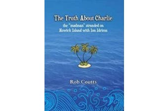 The Truth About Charlie: Story of George (Charlie) Tritton Stranded and Madness on Howick Island 1920-1 with Ion Idriess