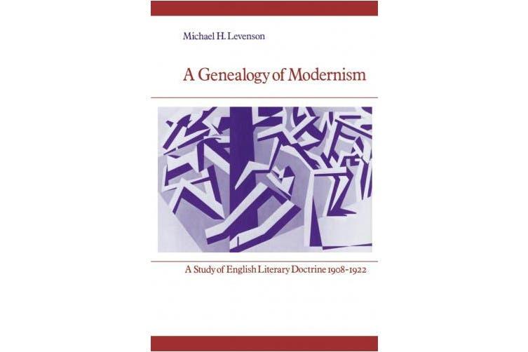 A Genealogy of Modernism: A Study of English Literary Doctrine 1908 -1922