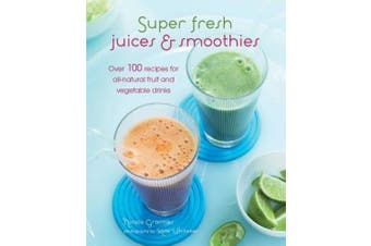 Super Fresh Juices and Smoothies: Over 100 Recipes for All-Natural Fruit and Vegetable Drinks