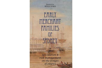 Early Merchant Families of Sydney: Speculation and Risk Management on the Fringes of Empire (Anthem-ASP Australasia Publishing Programme)