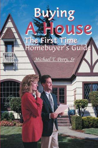 Buying a House: The First Time Homebuyer's Guide The First Time Homebuyer's Guide